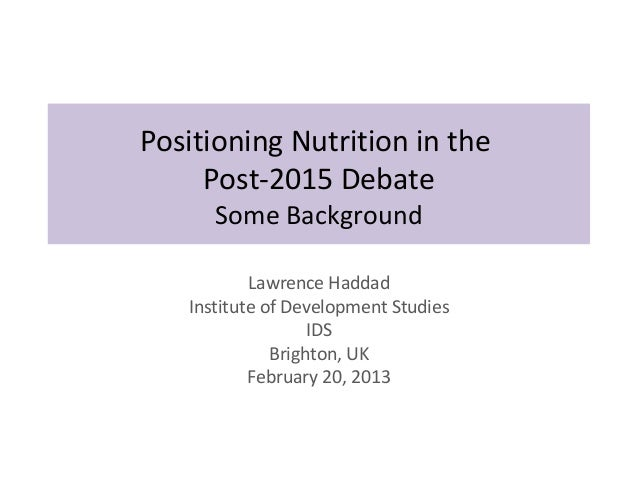 Positioning Nutrition in the     Post-2015 Debate      Some Background           Lawrence Haddad   Institute of Developmen...