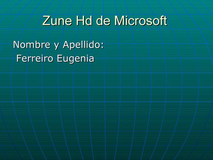 Zune Hd de Microsoft  <ul><li>Nombre y Apellido: </li></ul><ul><li>Ferreiro Eugenia </li></ul>
