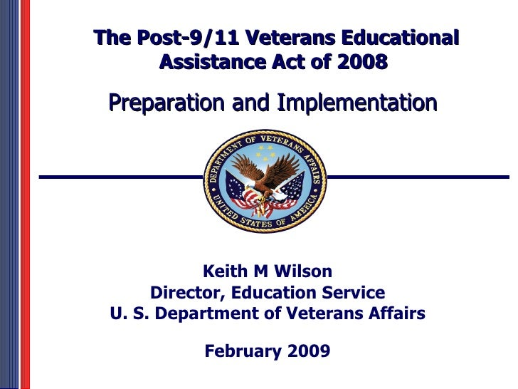 Keith M Wilson Director, Education Service U. S. Department of Veterans Affairs February 2009 The Post-9/11 Veterans Educa...