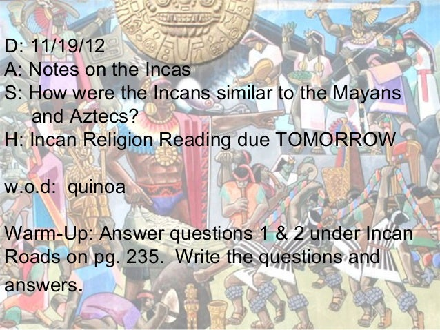 D: 11/19/12A: Notes on the IncasS: How were the Incans similar to the Mayans   and Aztecs?H: Incan Religion Reading due TO...