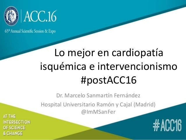 Lo mejor en cardiopatía isquémica e intervencionismo #postACC16 Dr. Marcelo Sanmartín Fernández Hospital Universitario Ram...