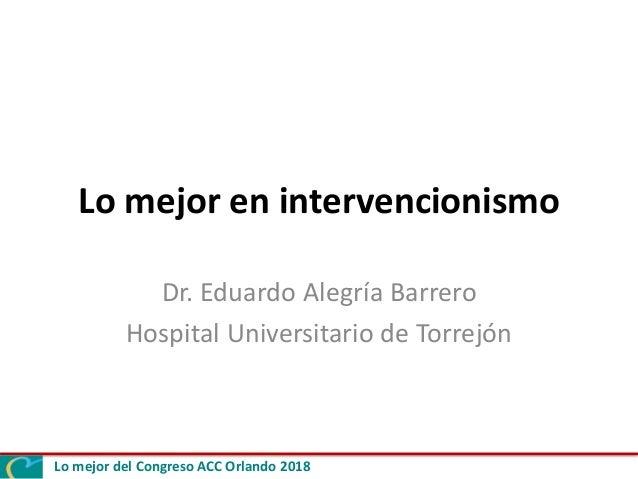 Lo mejor del Congreso ACC Orlando 2018 Lo mejor en intervencionismo Dr. Eduardo Alegría Barrero Hospital Universitario de ...