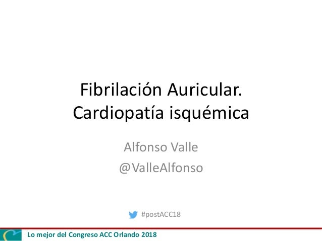 Lo mejor del Congreso ACC Orlando 2018 Fibrilación Auricular. Cardiopatía isquémica Alfonso Valle @ValleAlfonso #postACC18