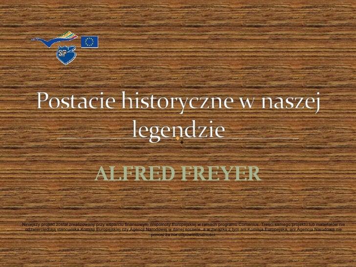 ALFRED FREYER Niniejszy projekt został zrealizowany przy wsparciu finansowym Wspólnoty Europejskiej w ramach programu Come...