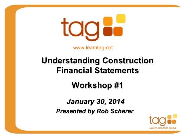 www.teamtag.net  Understanding Construction Financial Statements Workshop #1 January 30, 2014 Presented by Rob Scherer
