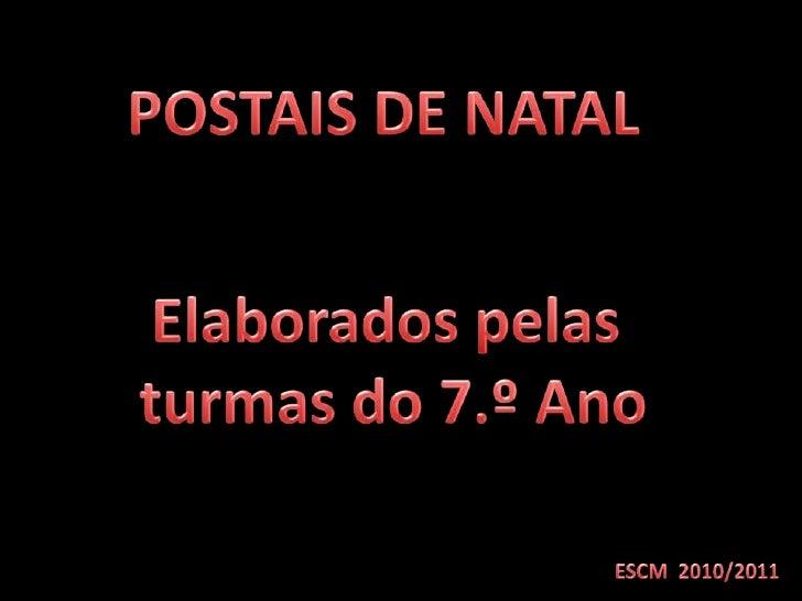 POSTAIS DE NATAL<br />Elaborados pelas<br /> turmas do 7.º Ano<br />ESCM  2010/2011<br />