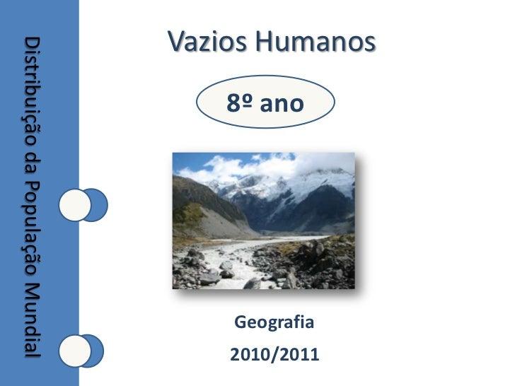 Vazios Humanos<br />8º ano<br />Distribuição da População Mundial<br />Geografia<br />2010/2011<br />