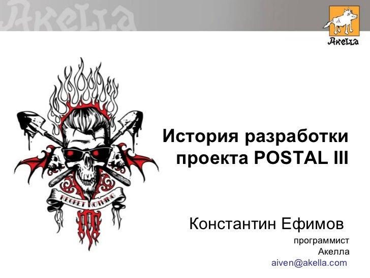История разработки проекта POSTAL III  Константин Ефимов                программист                     Акелла           a...