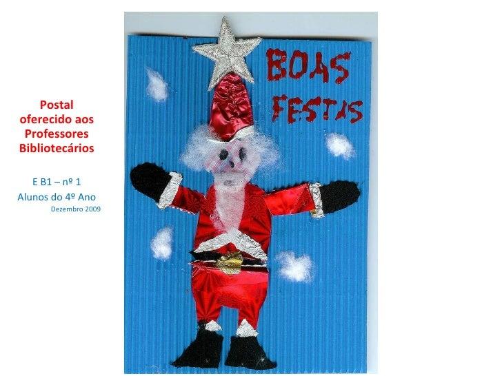 Postal oferecido aos Professores Bibliotecários E B1 – nº 1 Alunos do 4º Ano Dezembro 2009
