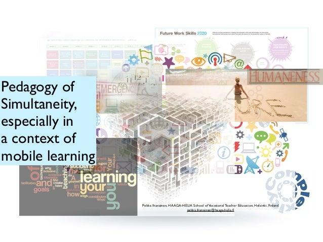 Pedagogy of  Simultaneity,  especially in  a context of  mobile learning  Pekka Ihanainen, HAAGA-HELIA School of Vocationa...
