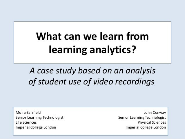 What can we learn from learning analytics? A case study based on an analysis of student use of video recordings John Conwa...