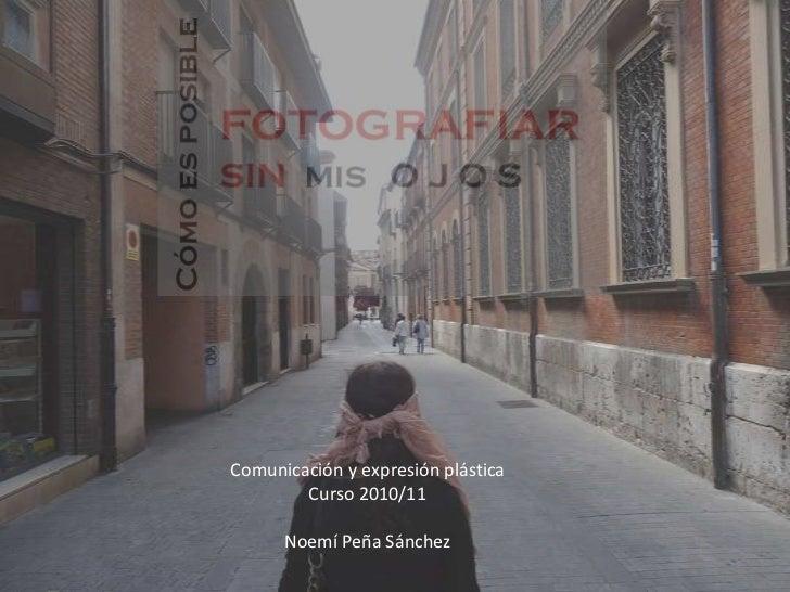 Comunicación y expresión plástica<br />Curso 2010/11<br />Noemí Peña Sánchez<br />