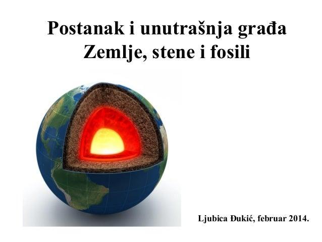 Postanak i unutrašnja građa Zemlje, stene i fosili Ljubica Đukić, februar 2014.