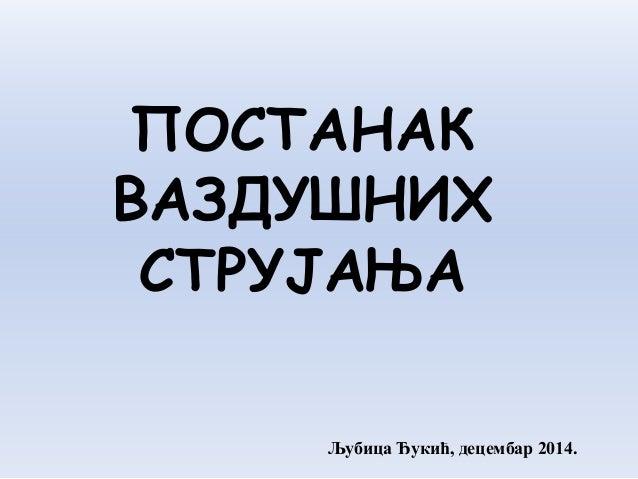 ПОСТАНАК ВАЗДУШНИХ СТРУЈАЊА Љубица Ђукић, децембар 2014.