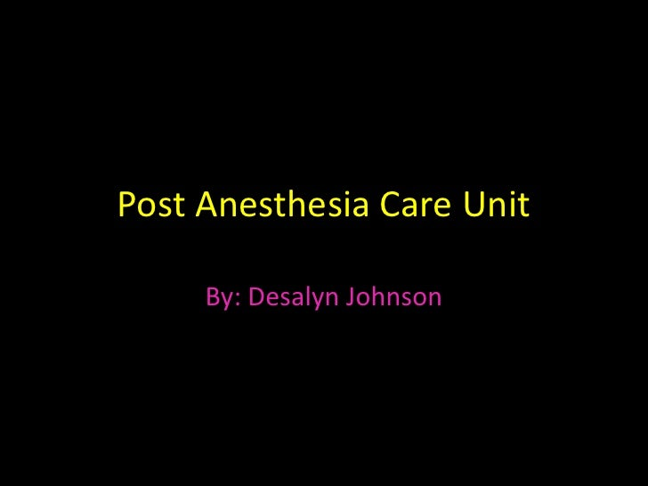 Post Anesthesia Care Unit<br />By: Desalyn Johnson<br />
