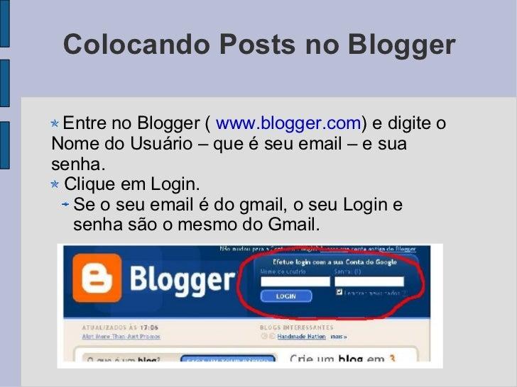 Colocando Posts no Blogger <ul><li>Entre no Blogger (  www.blogger.com ) e digite o Nome do Usuário – que é seu email – e ...