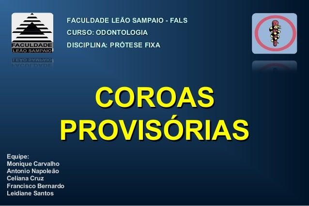 COROASCOROAS PROVISÓRIASPROVISÓRIAS FACULDADE LEÃO SAMPAIO - FALSFACULDADE LEÃO SAMPAIO - FALS CURSO: ODONTOLOGIACURSO: OD...
