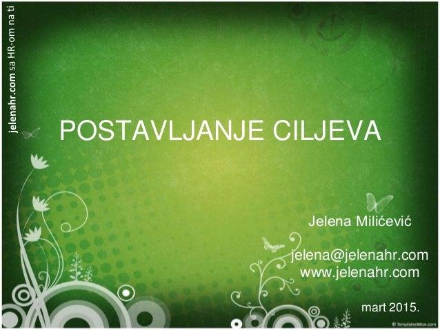 POSTAVLJANJE CILJEVA Jelena Milićević jelena@jelenahr.com www.jelenahr.com mart 2015.