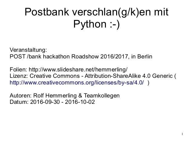 1 Postbank verschlan(g/k)en mit Python :-) Veranstaltung: POST /bank hackathon Roadshow 2016/2017, in Berlin Folien: http:...