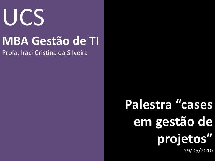 """Palestra """"cases em gestão de projetos""""<br />29/05/2010<br />UCS<br />MBA Gestão de TI<br />Profa. Iraci Cristina da Silvei..."""