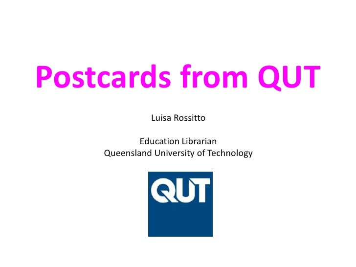 Postcards from QUT<br />Luisa RossittoEducation LibrarianQueensland University of Technology<br />