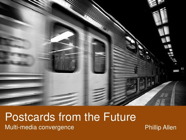 Postcards from the Future <br />Multi-media convergence<br />Phillip Allen<br />