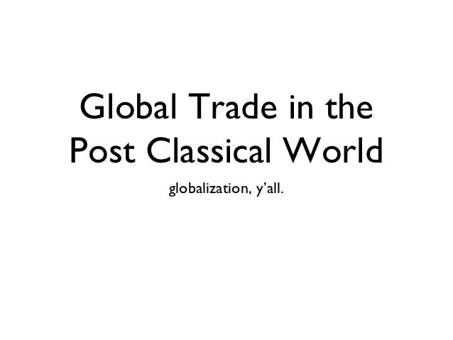 Global Trade in thePost Classical World      globalization, y'all.