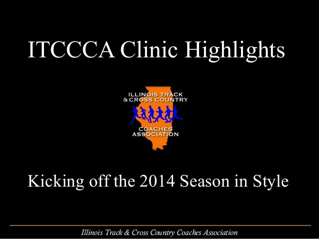 ITCCCA Clinic Highlights  Kicking off the 2014 Season in Style Illinois Track & Cross Country Coaches Association
