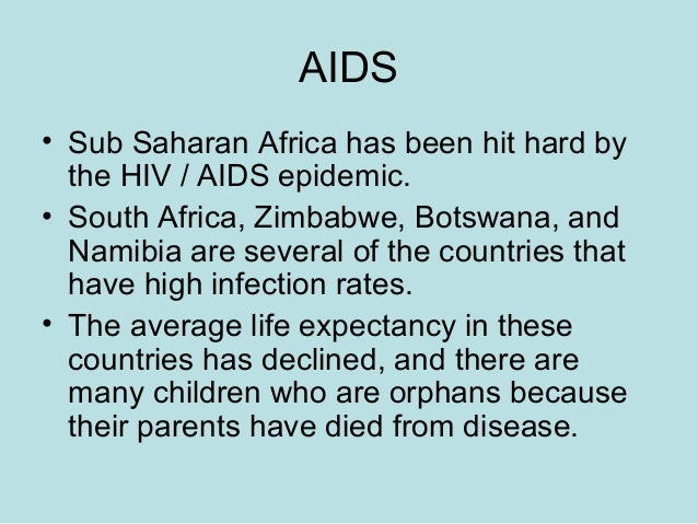AIDS • Sub Saharan Africa has been hit hard by the HIV / AIDS epidemic. • South Africa, Zimbabwe, Botswana, and Namibia ar...