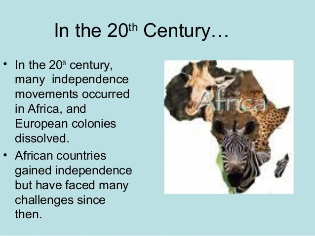 In the 20th Century… • In the 20th century, many independence movements occurred in Africa, and European colonies dissolve...