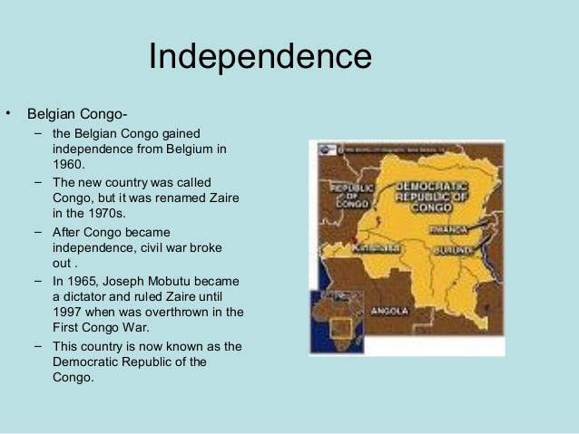 Independence • Belgian Congo- – the Belgian Congo gained independence from Belgium in 1960. – The new country was called C...