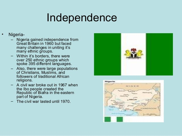 Independence • Nigeria- – Nigeria gained independence from Great Britain in 1960 but faced many challenges in uniting it's...