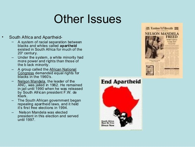 Other Issues • South Africa and Apartheid- – A system of racial separation between blacks and whites called apartheid exis...