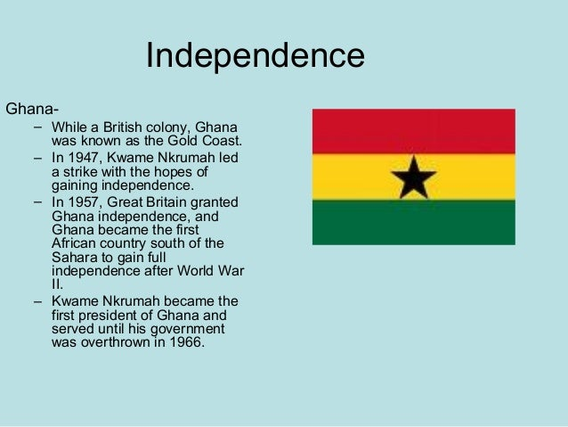 Independence Ghana- – While a British colony, Ghana was known as the Gold Coast. – In 1947, Kwame Nkrumah led a strike wit...