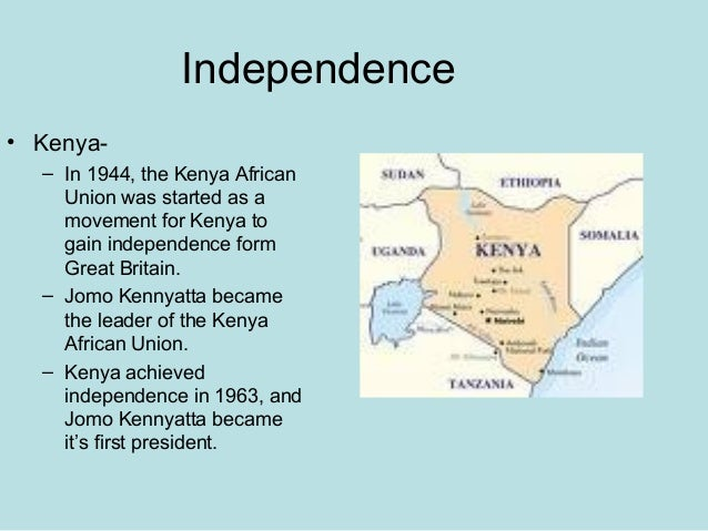 Independence • Kenya- – In 1944, the Kenya African Union was started as a movement for Kenya to gain independence form Gre...