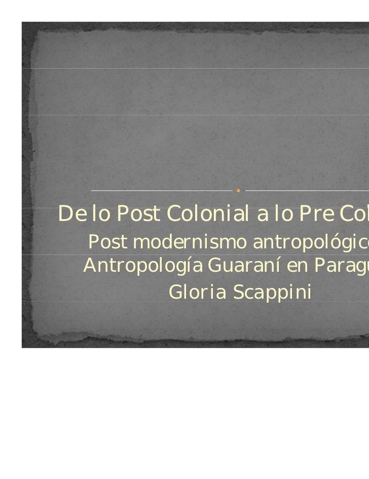 De lo Post C l i l lo Pre ColonialD l P t Colonial a l P C l i l  Post modernismo antropológico y  Antropología Guaraní en...
