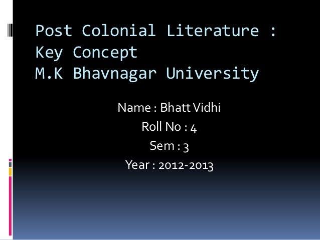 Post Colonial Literature :Key ConceptM.K Bhavnagar University        Name : Bhatt Vidhi           Roll No : 4             ...