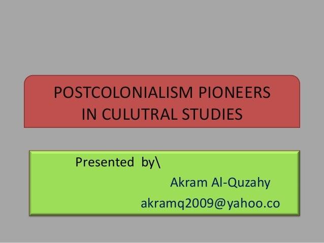 POSTCOLONIALISM PIONEERS IN CULUTRAL STUDIES Presented by Akram Al-Quzahy akramq2009@yahoo.co