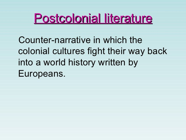 post colonial literature essay The cambridge journal of postcolonial literary inquiry is a new peer-review journal that aims to deepen our grasp of postcolonial literary history, while enabling us to stay comprehensively informed of all critical developments in the field the journal provides a forum for publishing research covering the full spectrum of postcolonial critical.
