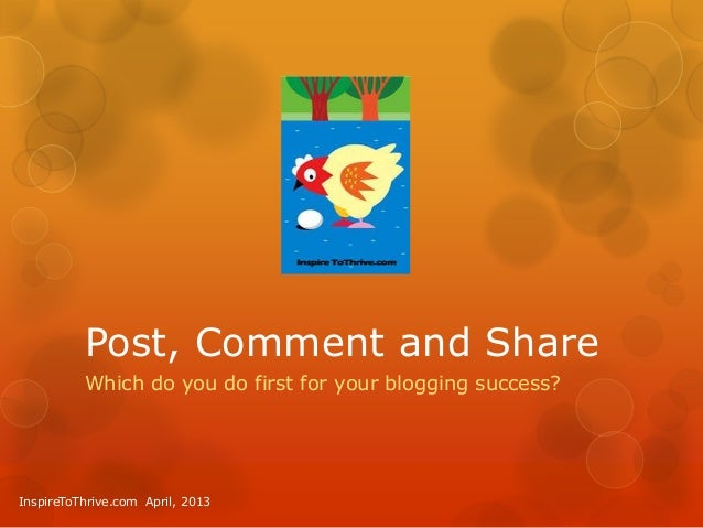 Post, Comment and Share          Which do you do first for your blogging success?InspireToThrive.com April, 2013