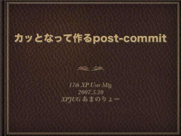 カッとなって作るpost-commit 17th XP User Mtg. 2007.5.30 XPJUG あまのりょー