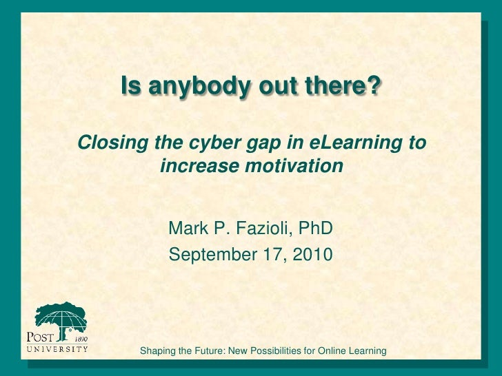 Is anybody out there?Closing the cyber gap in eLearning to increase motivation <br />Mark P. Fazioli, PhD<br />September 1...