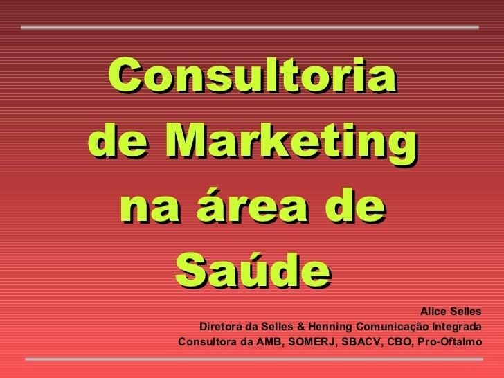 Consultoria de Marketing na área de Saúde Alice Selles Diretora da Selles & Henning Comunicação Integrada Consultora da AM...