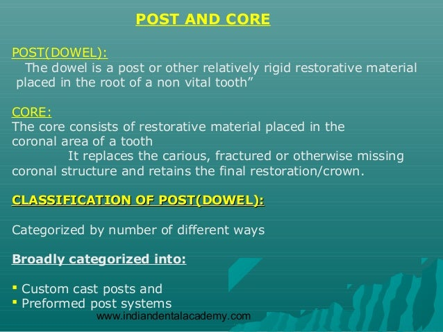 POST AND COREPOST(DOWEL):  The dowel is a post or other relatively rigid restorative material placed in the root of a non ...