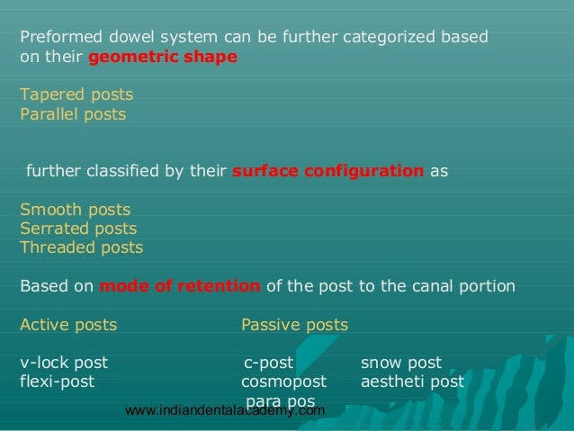 Preformed dowel system can be further categorized basedon their geometric shapeTapered postsParallel postsfurther classifi...