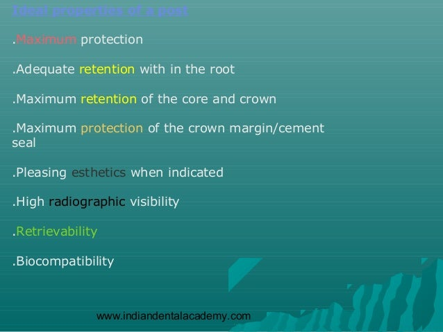 Ideal properties of a post.Maximum protection.Adequate retention with in the root.Maximum retention of the core and crown....