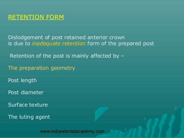 RETENTION FORMDislodgement of post retained anterior crownis due to inadequate retention form of the prepared postRetentio...