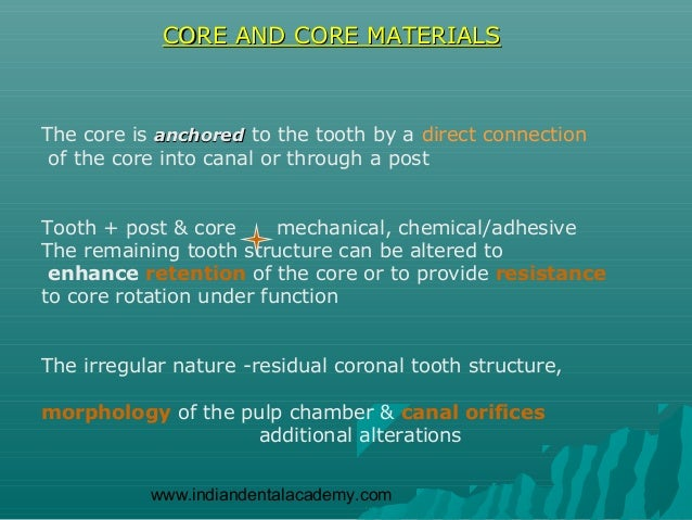 CORE AND CORE MATERIALSThe core is anchored to the tooth by a direct connection of the core into canal or through a postTo...