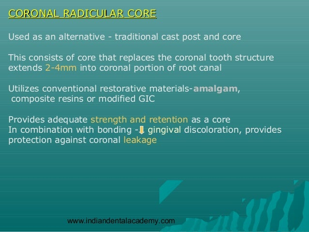 CORONAL RADICULAR COREUsed as an alternative - traditional cast post and coreThis consists of core that replaces the coron...