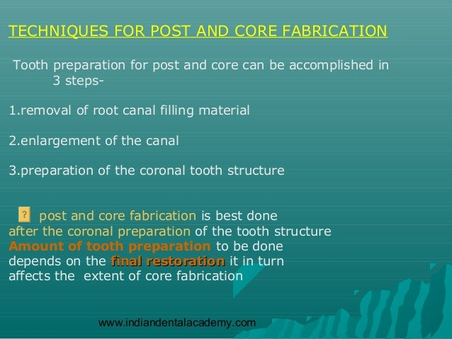 TECHNIQUES FOR POST AND CORE FABRICATIONTooth preparation for post and core can be accomplished in      3 steps-1.removal ...